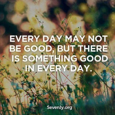 every-day-may-not-be-good-but-theres-something-good-in-every-day-8