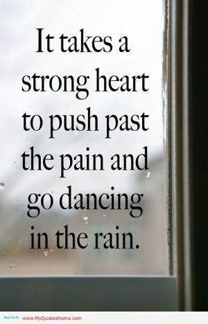 it-takes-a-strong-heart-to-push-past-the-pain-and-go-dancing-in-the-rain