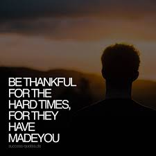 be thankful for hard times, they made you