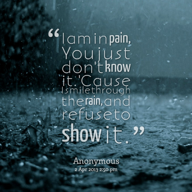i-am-in-pain-you-just-dont-know-it-cause-i-smile-through-the-rain-and-refuse-to-show-it.