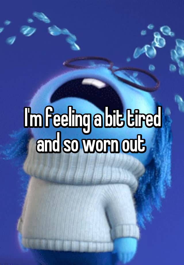 feeling worn out