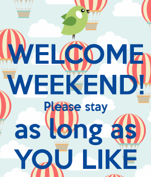 welcome-weekend-please-stay-as-long-as-you-like-1